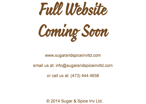 Full Website Coming Soon www.sugarandspiceinvltd.com email us at: info@sugarandspiceinvltd.com or call us at: (473) 444 4658 © 2014 Sugar & Spice Inv Ltd.